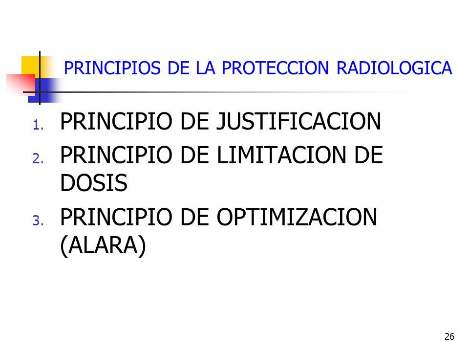 26 PRINCIPIOS DE LA PROTECCION RADIOLOGICA 1. PRINCIPIO DE JUSTIFICACION 2. PRINCIPIO DE LIMITACION DE DOSIS 3. PRINCIPIO DE OPTIMIZACION (ALARA)