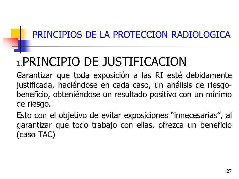 27 PRINCIPIOS DE LA PROTECCION RADIOLOGICA 1. PRINCIPIO DE JUSTIFICACION Garantizar que toda exposición a las RI esté debidamente justificada, haciénd