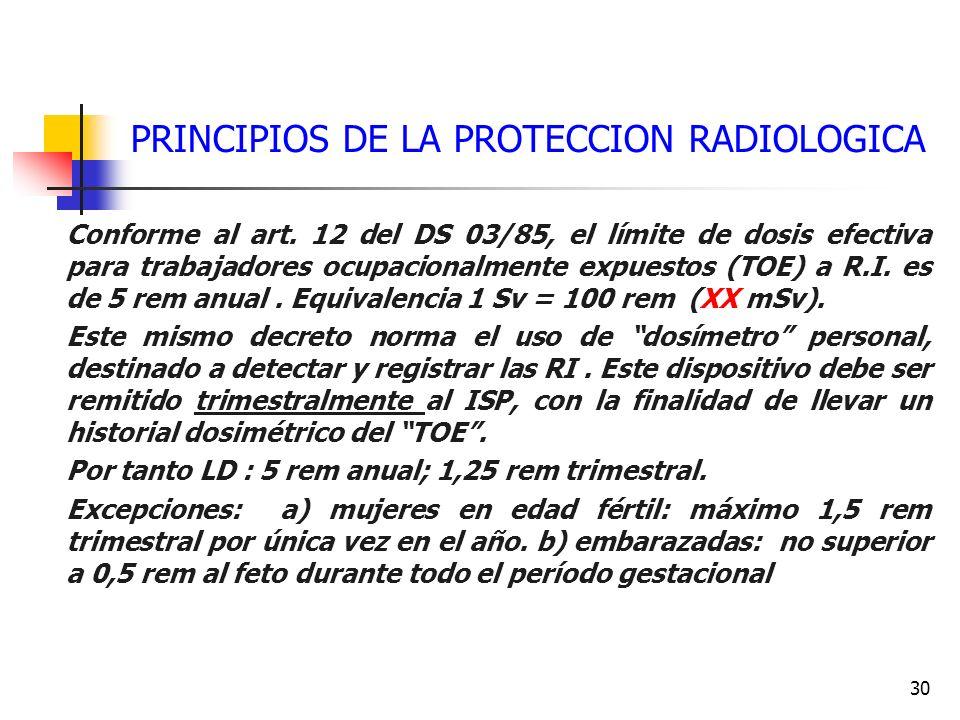 30 PRINCIPIOS DE LA PROTECCION RADIOLOGICA Conforme al art. 12 del DS 03/85, el límite de dosis efectiva para trabajadores ocupacionalmente expuestos