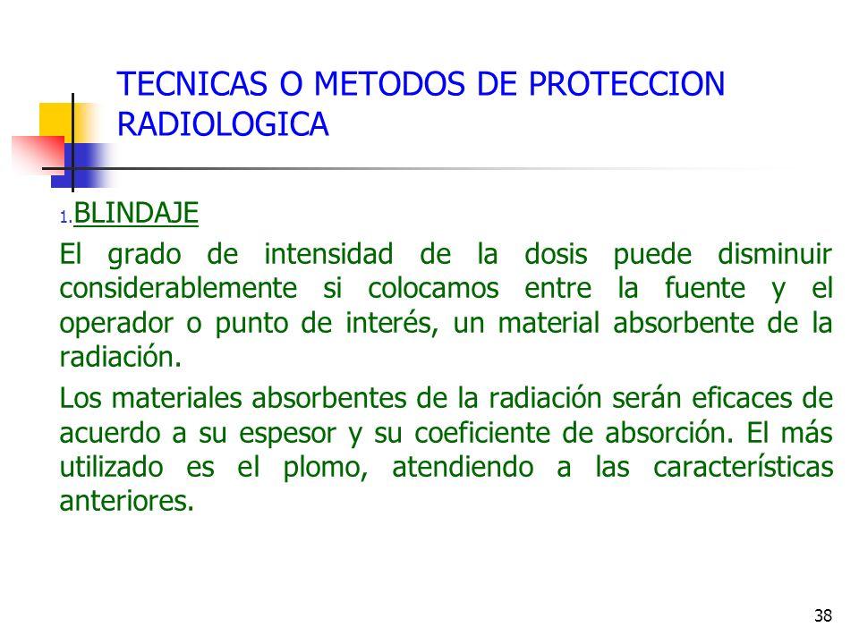 38 TECNICAS O METODOS DE PROTECCION RADIOLOGICA 1. BLINDAJE El grado de intensidad de la dosis puede disminuir considerablemente si colocamos entre la