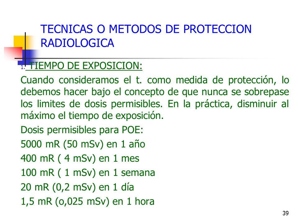 39 TECNICAS O METODOS DE PROTECCION RADIOLOGICA 1. TIEMPO DE EXPOSICION: Cuando consideramos el t. como medida de protección, lo debemos hacer bajo el