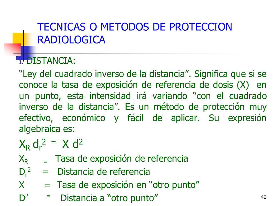 40 TECNICAS O METODOS DE PROTECCION RADIOLOGICA 1. DISTANCIA: Ley del cuadrado inverso de la distancia. Significa que si se conoce la tasa de exposici