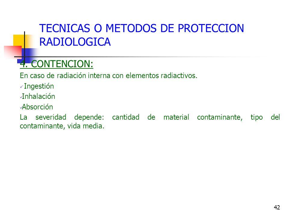 42 TECNICAS O METODOS DE PROTECCION RADIOLOGICA 4. CONTENCION: En caso de radiación interna con elementos radiactivos. Ingestión Inhalación Absorción