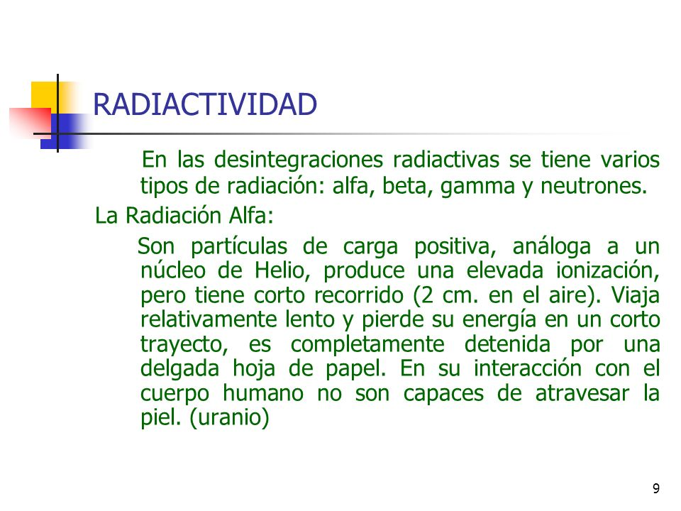 9 RADIACTIVIDAD En las desintegraciones radiactivas se tiene varios tipos de radiación: alfa, beta, gamma y neutrones. La Radiación Alfa: Son partícul