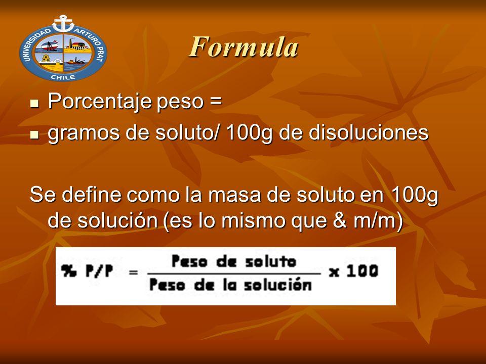 Formula Porcentaje peso = Porcentaje peso = gramos de soluto/ 100g de disoluciones gramos de soluto/ 100g de disoluciones Se define como la masa de soluto en 100g de solución (es lo mismo que & m/m)