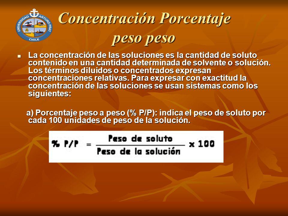 Concentración Porcentaje peso peso La concentración de las soluciones es la cantidad de soluto contenido en una cantidad determinada de solvente o solución.