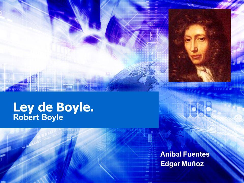 Ley de Boyle. Robert Boyle Aníbal Fuentes Edgar Muñoz