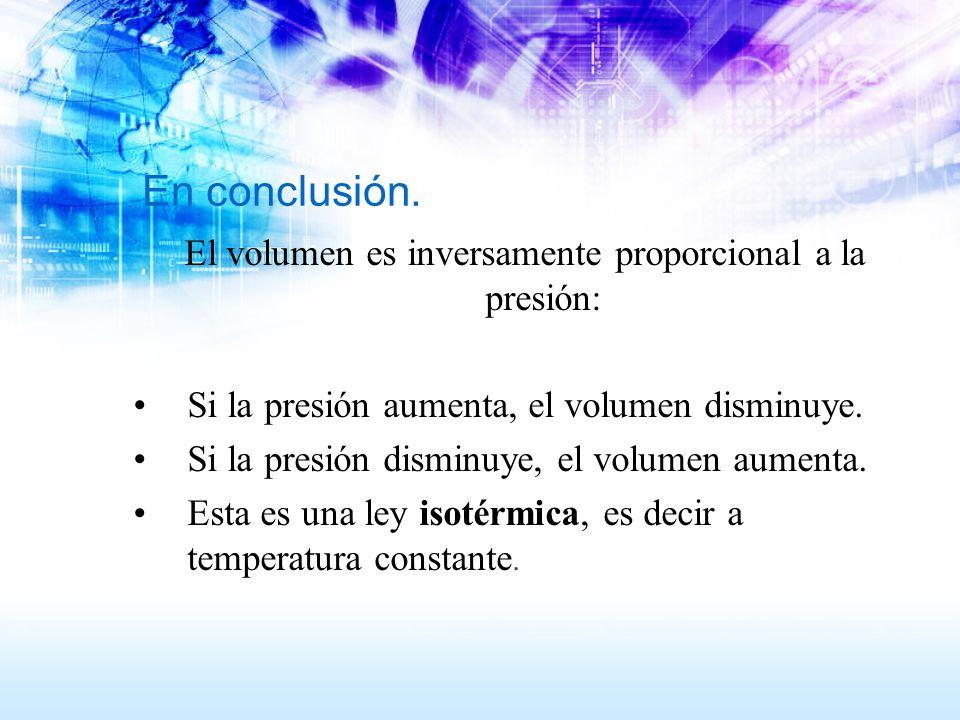En conclusión. El volumen es inversamente proporcional a la presión: Si la presión aumenta, el volumen disminuye. Si la presión disminuye, el volumen