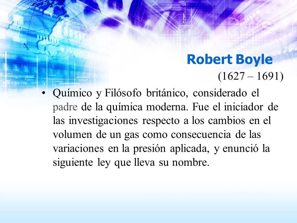 Robert Boyle (1627 – 1691) Químico y Filósofo británico, considerado el padre de la química moderna. Fue el iniciador de las investigaciones respecto
