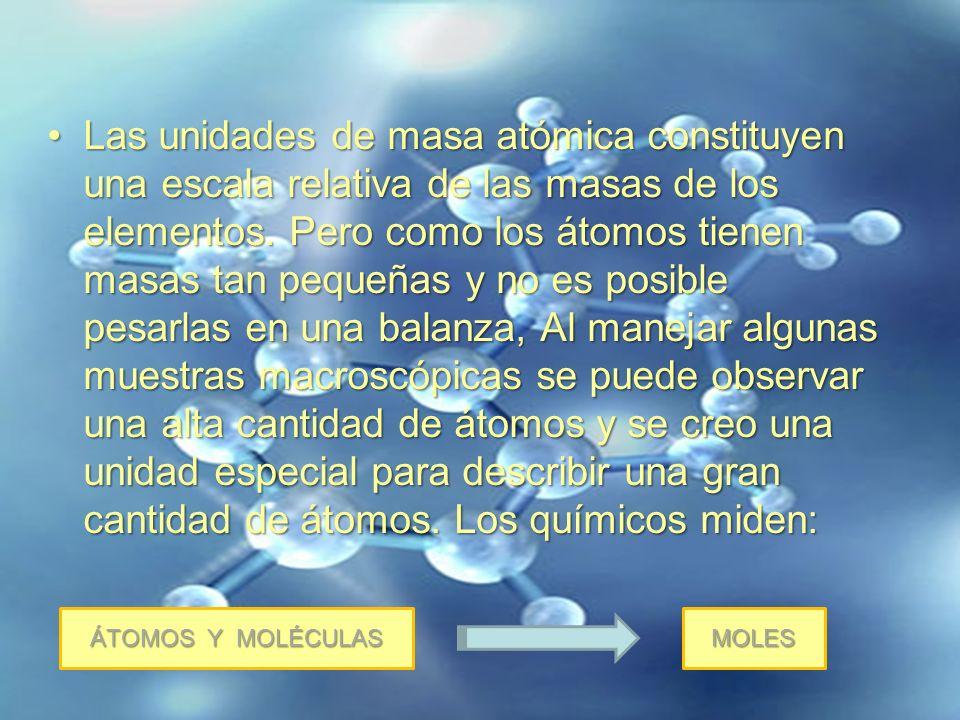Las unidades de masa atómica constituyen una escala relativa de las masas de los elementos. Pero como los átomos tienen masas tan pequeñas y no es pos