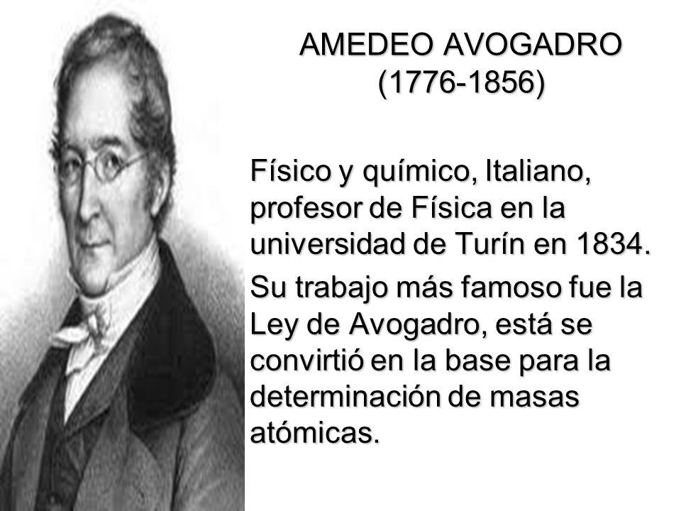 AMEDEO AVOGADRO (1776-1856) Físico y químico, Italiano, profesor de Física en la universidad de Turín en 1834. Su trabajo más famoso fue la Ley de Avo
