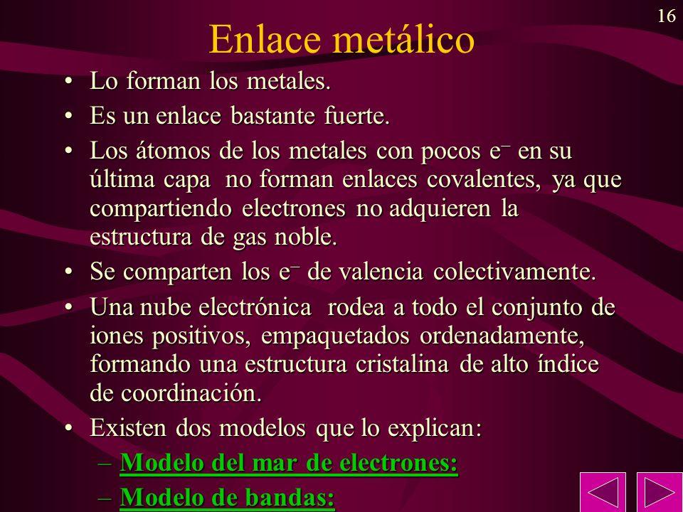 16 Enlace metálico Lo forman los metales.Lo forman los metales. Es un enlace bastante fuerte.Es un enlace bastante fuerte. Los átomos de los metales c