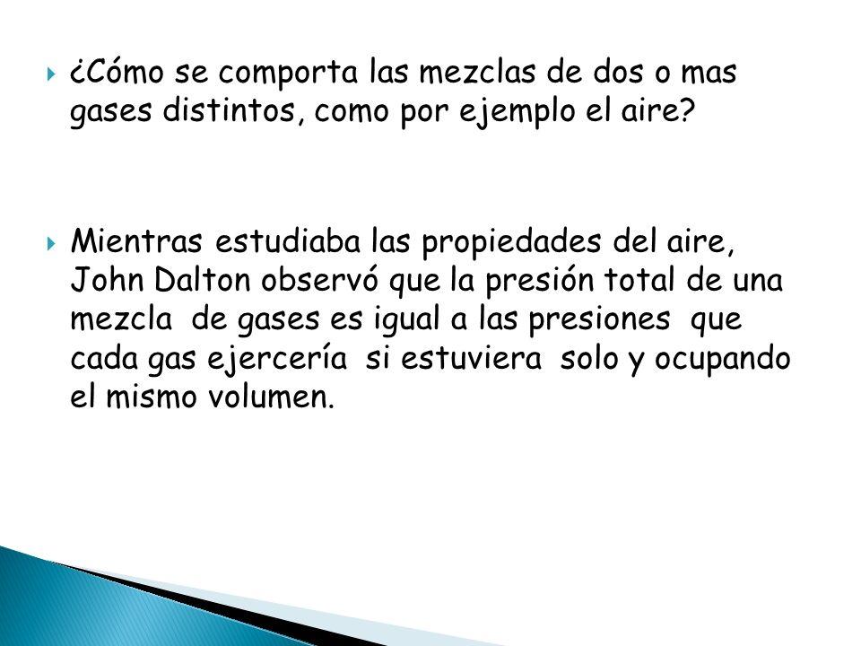 ¿Cómo se comporta las mezclas de dos o mas gases distintos, como por ejemplo el aire? Mientras estudiaba las propiedades del aire, John Dalton observó