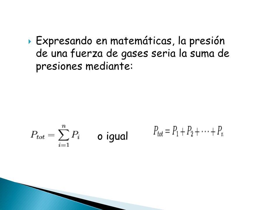 Expresando en matemáticas, la presión de una fuerza de gases seria la suma de presiones mediante: o igual