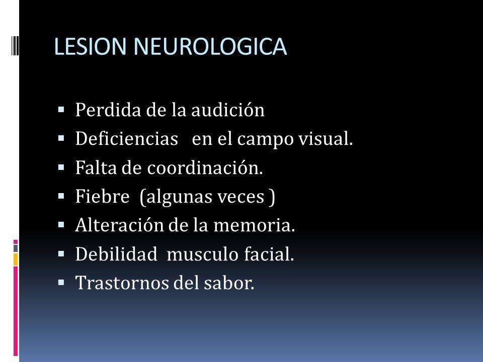 LESION NEUROLOGICA Perdida de la audición Deficiencias en el campo visual. Falta de coordinación. Fiebre (algunas veces ) Alteración de la memoria. De