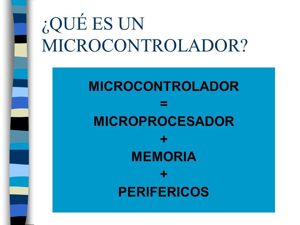 ¿QUÉ ES UN MICROCONTROLADOR? MICROCONTROLADOR = MICROPROCESADOR + MEMORIA + PERIFERICOS