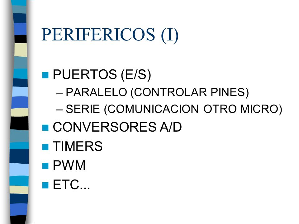 PERIFERICOS (I) PUERTOS (E/S) –PARALELO (CONTROLAR PINES) –SERIE (COMUNICACION OTRO MICRO) CONVERSORES A/D TIMERS PWM ETC...