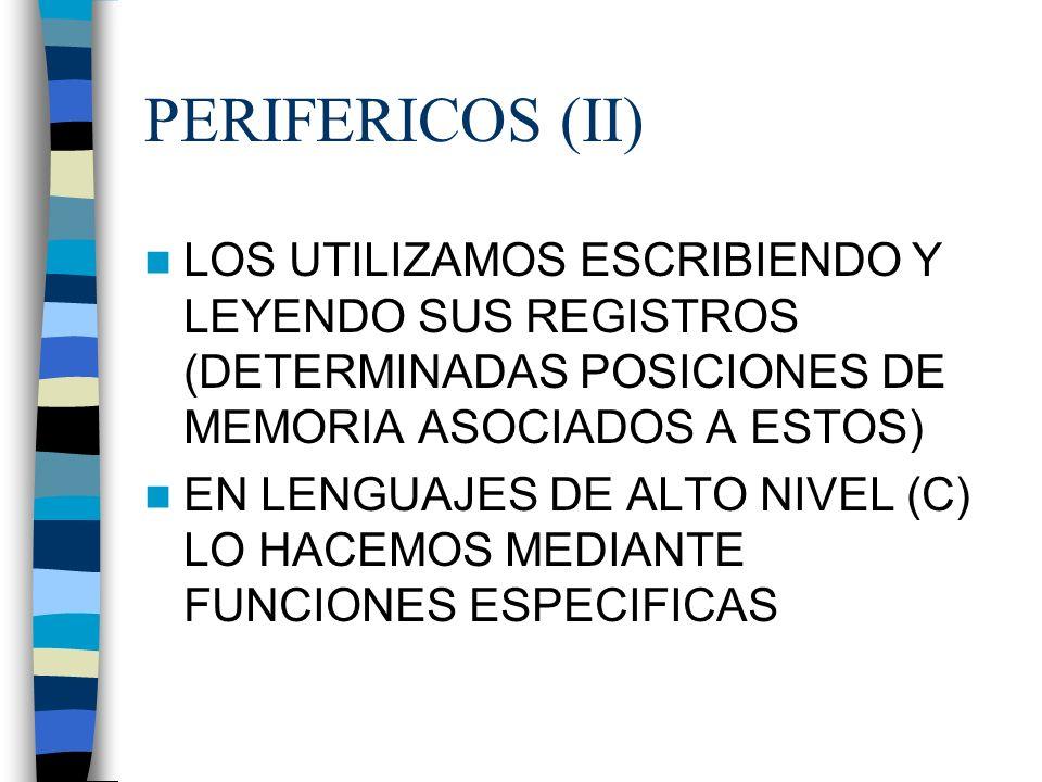 PERIFERICOS (II) LOS UTILIZAMOS ESCRIBIENDO Y LEYENDO SUS REGISTROS (DETERMINADAS POSICIONES DE MEMORIA ASOCIADOS A ESTOS) EN LENGUAJES DE ALTO NIVEL