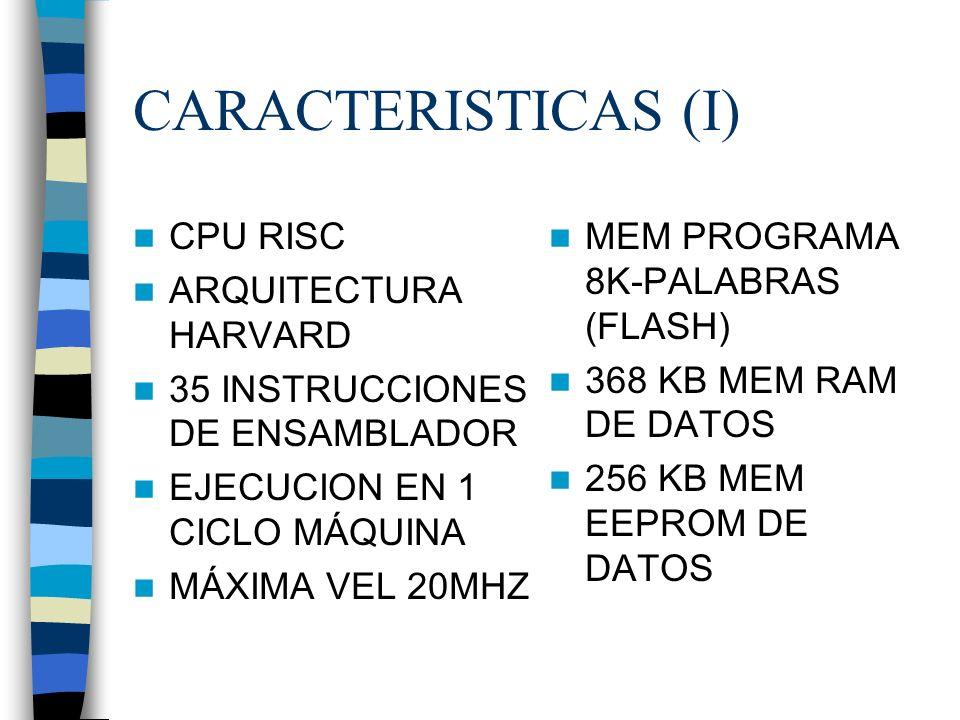 CARACTERISTICAS (I) CPU RISC ARQUITECTURA HARVARD 35 INSTRUCCIONES DE ENSAMBLADOR EJECUCION EN 1 CICLO MÁQUINA MÁXIMA VEL 20MHZ MEM PROGRAMA 8K-PALABRAS (FLASH) 368 KB MEM RAM DE DATOS 256 KB MEM EEPROM DE DATOS