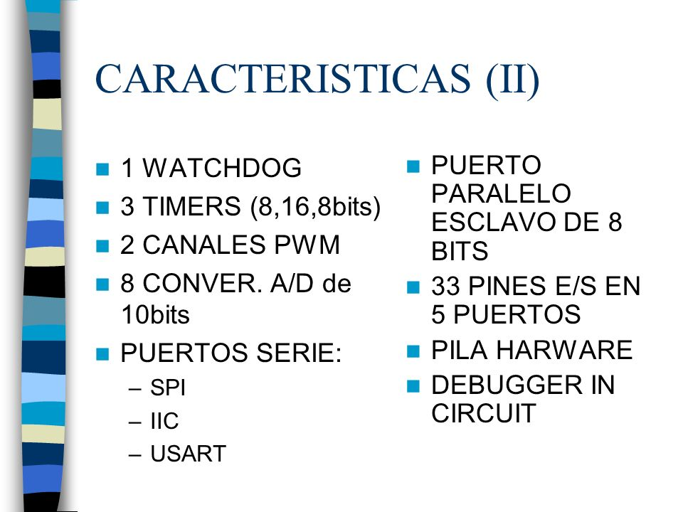 CARACTERISTICAS (II) 1 WATCHDOG 3 TIMERS (8,16,8bits) 2 CANALES PWM 8 CONVER.