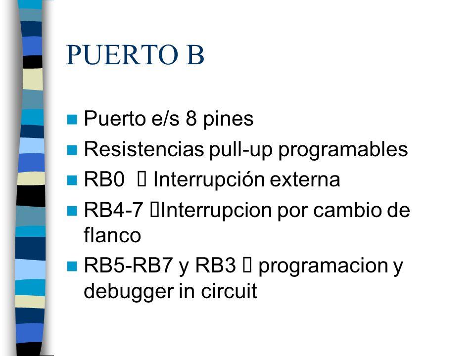 PUERTO B Puerto e/s 8 pines Resistencias pull-up programables RB0 Interrupción externa RB4-7 Interrupcion por cambio de flanco RB5-RB7 y RB3 programacion y debugger in circuit