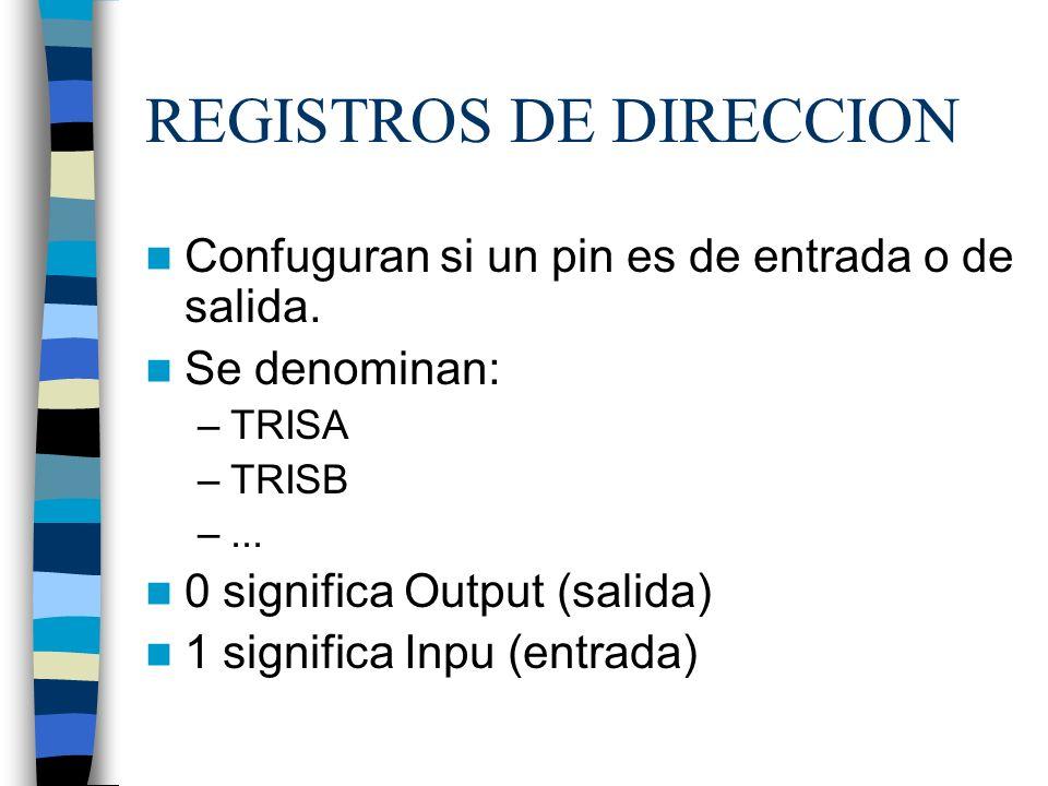 REGISTROS DE DIRECCION Confuguran si un pin es de entrada o de salida. Se denominan: –TRISA –TRISB –... 0 significa Output (salida) 1 significa Inpu (