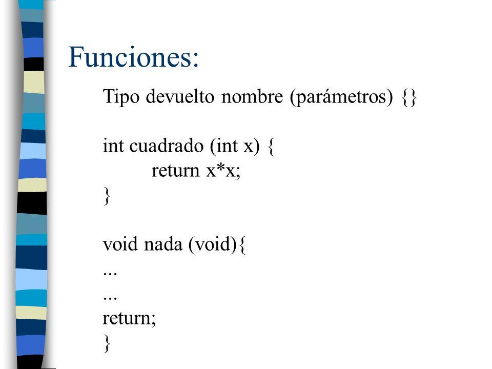 Funciones: Tipo devuelto nombre (parámetros) {} int cuadrado (int x) { return x*x; } void nada (void){... return; }