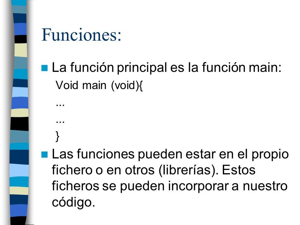 Funciones: La función principal es la función main: Void main (void){... } Las funciones pueden estar en el propio fichero o en otros (librerías). Est