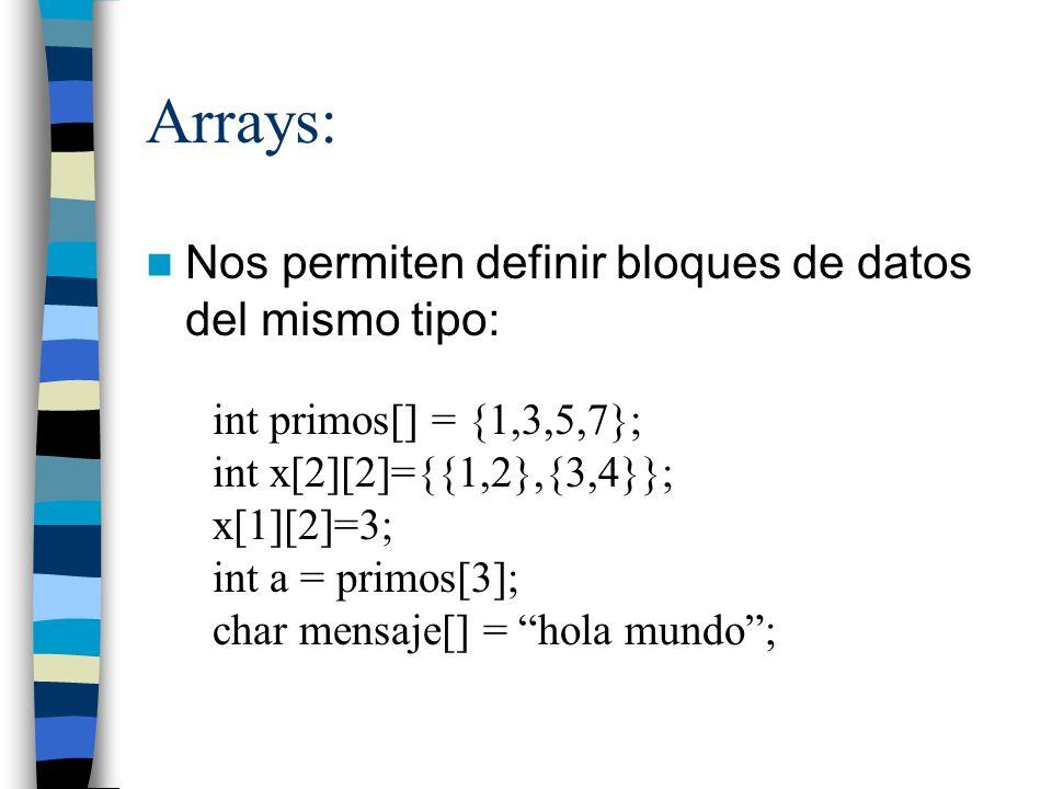 Arrays: Nos permiten definir bloques de datos del mismo tipo: int primos[] = {1,3,5,7}; int x[2][2]={{1,2},{3,4}}; x[1][2]=3; int a = primos[3]; char
