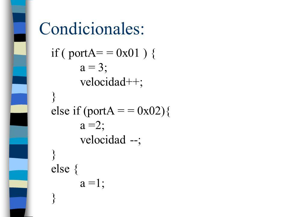 Condicionales: if ( portA= = 0x01 ) { a = 3; velocidad++; } else if (portA = = 0x02){ a =2; velocidad --; } else { a =1; }