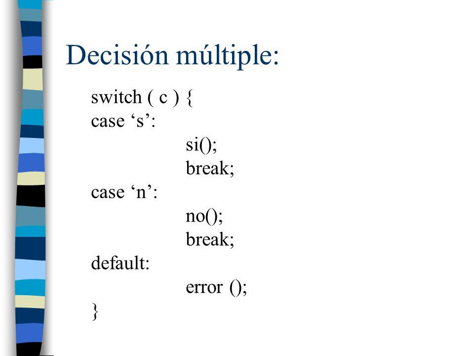 Decisión múltiple: switch ( c ) { case s: si(); break; case n: no(); break; default: error (); }