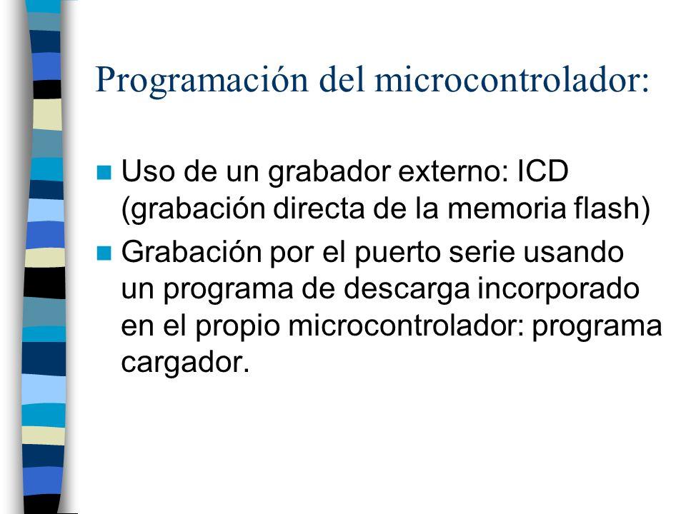 Programación del microcontrolador: Uso de un grabador externo: ICD (grabación directa de la memoria flash) Grabación por el puerto serie usando un programa de descarga incorporado en el propio microcontrolador: programa cargador.