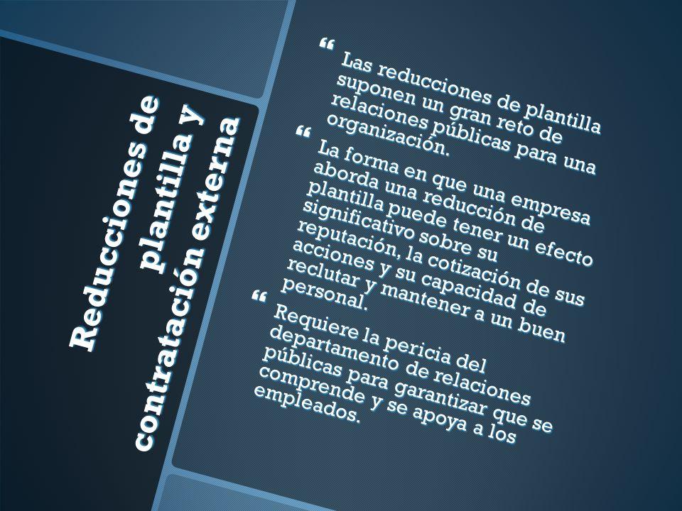 Reducciones de plantilla y contratación externa Las reducciones de plantilla suponen un gran reto de relaciones públicas para una organización.