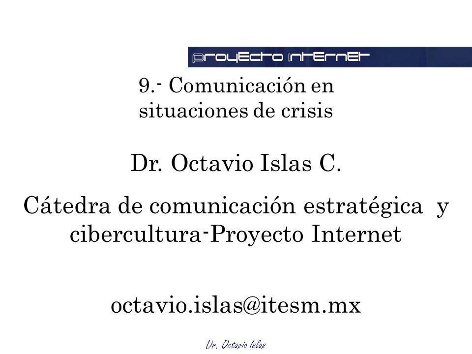 Dr. Octavio Islas 9.- Comunicación en situaciones de crisis Dr. Octavio Islas C. Cátedra de comunicación estratégica y cibercultura-Proyecto Internet