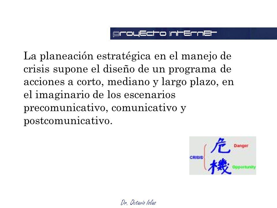 Dr. Octavio Islas La planeación estratégica en el manejo de crisis supone el diseño de un programa de acciones a corto, mediano y largo plazo, en el i