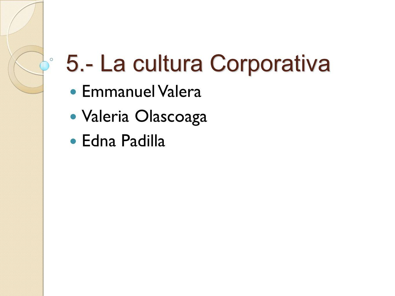 5.- La cultura Corporativa Emmanuel Valera Valeria Olascoaga Edna Padilla