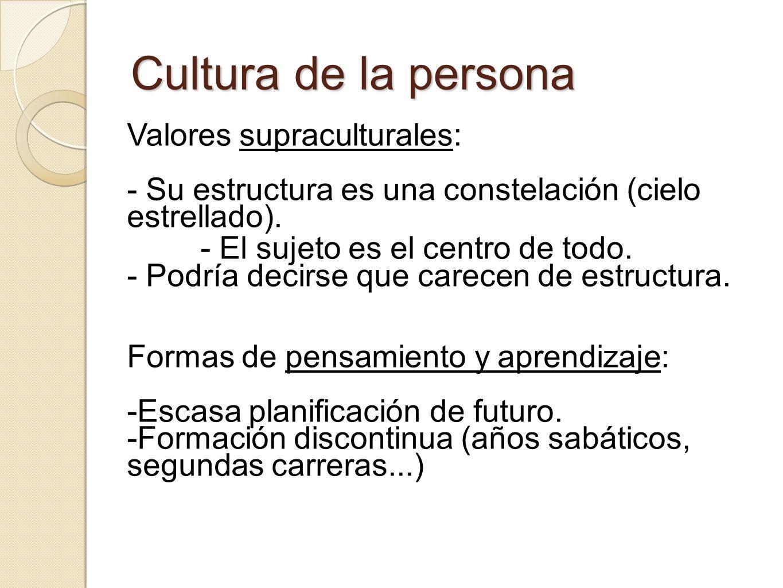 Cultura de la persona Valores supraculturales: - Su estructura es una constelación (cielo estrellado). - El sujeto es el centro de todo. - Podría deci