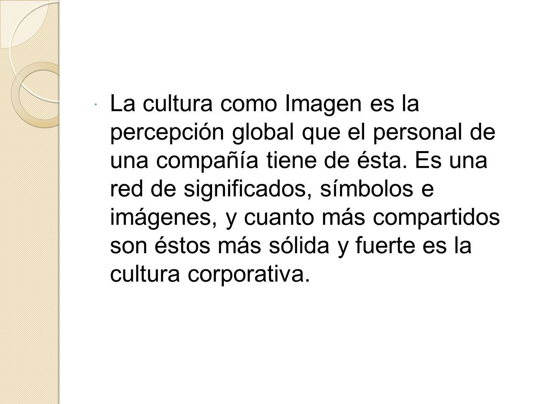 La cultura como Imagen es la percepción global que el personal de una compañía tiene de ésta. Es una red de significados, símbolos e imágenes, y cuant