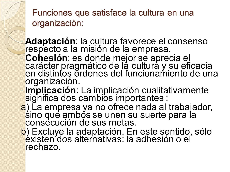 Funciones que satisface la cultura en una organización: Adaptación: la cultura favorece el consenso respecto a la misión de la empresa. Cohesión: es d