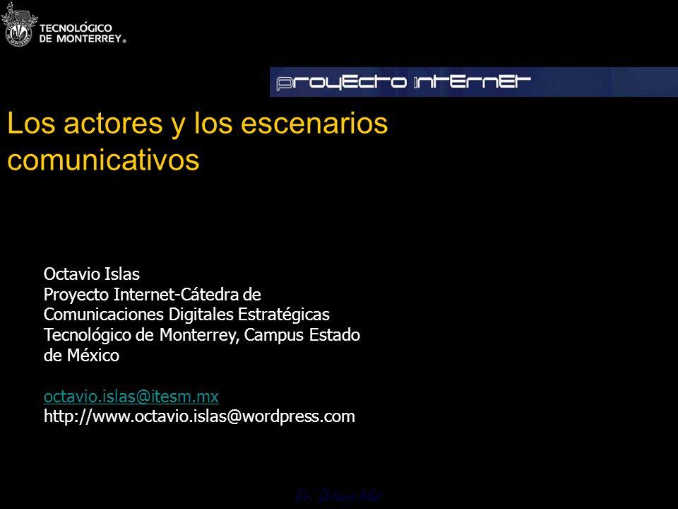 Dr. Octavio Islas Los actores y los escenarios comunicativos Dr. Octavio Islasº Octavio Islas Proyecto Internet-Cátedra de Comunicaciones Digitales Es
