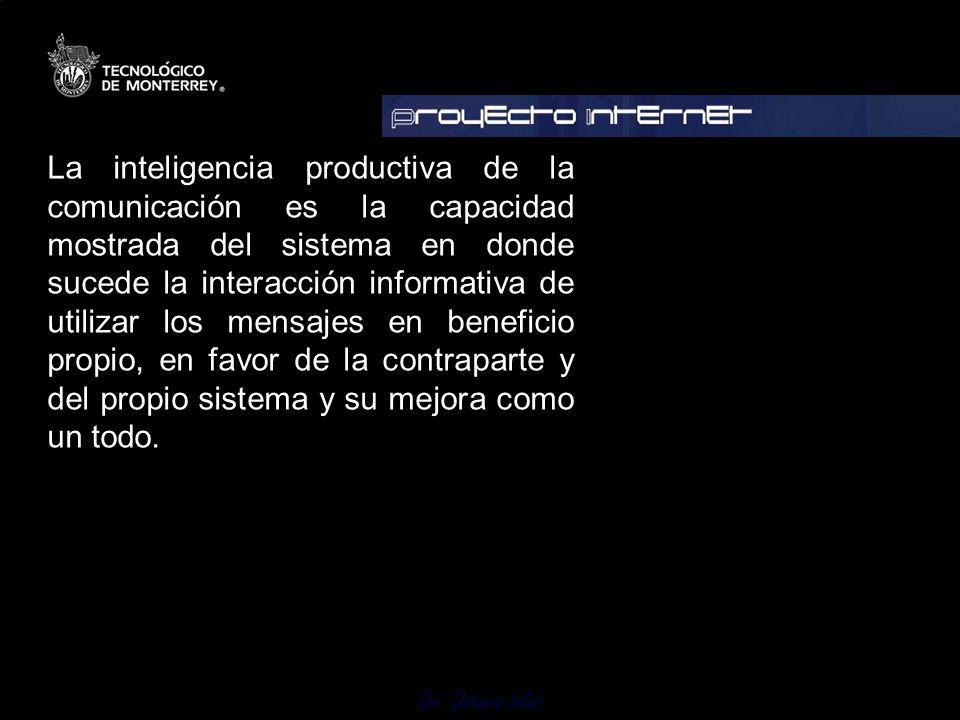 Dr. Octavio Islas La inteligencia productiva de la comunicación es la capacidad mostrada del sistema en donde sucede la interacción informativa de uti