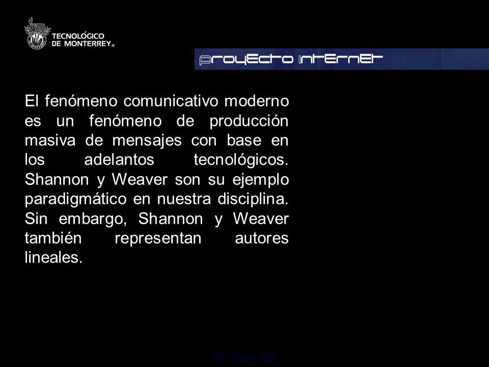Dr. Octavio Islas El fenómeno comunicativo moderno es un fenómeno de producción masiva de mensajes con base en los adelantos tecnológicos. Shannon y W