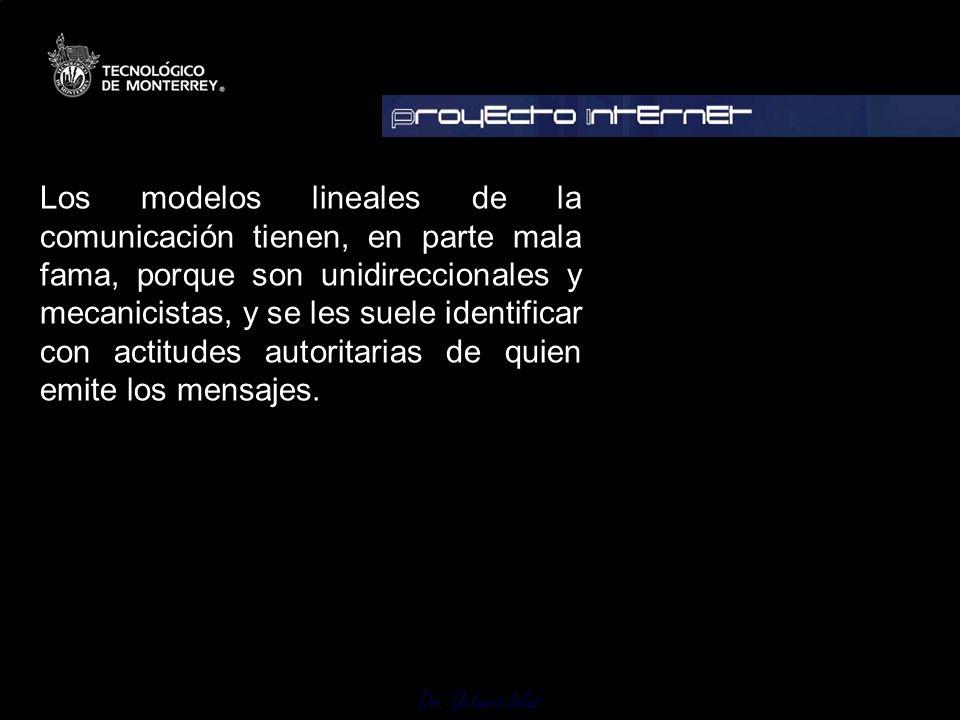 Dr. Octavio Islas Los modelos lineales de la comunicación tienen, en parte mala fama, porque son unidireccionales y mecanicistas, y se les suele ident