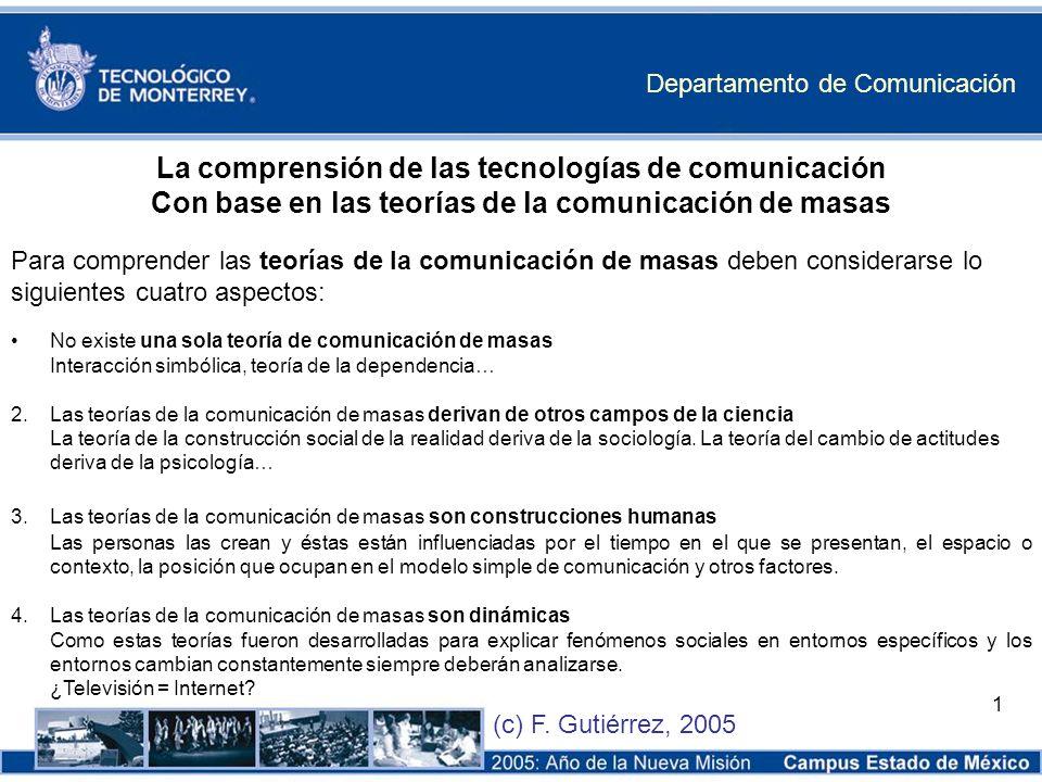 Departamento de Comunicación (c) F. Gutiérrez, 2005 1 La comprensión de las tecnologías de comunicación Con base en las teorías de la comunicación de