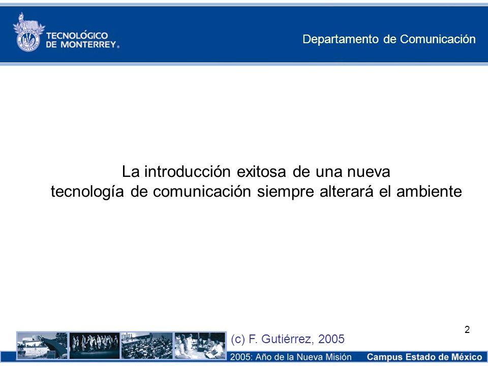 Departamento de Comunicación (c) F. Gutiérrez, 2005 2 La introducción exitosa de una nueva tecnología de comunicación siempre alterará el ambiente