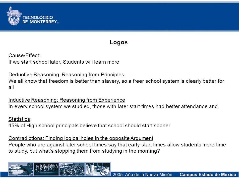 Logos Cause/Effect: If we start school later, Students will learn more Deductive Reasoning: Reasoning from Principles We all know that freedom is bett