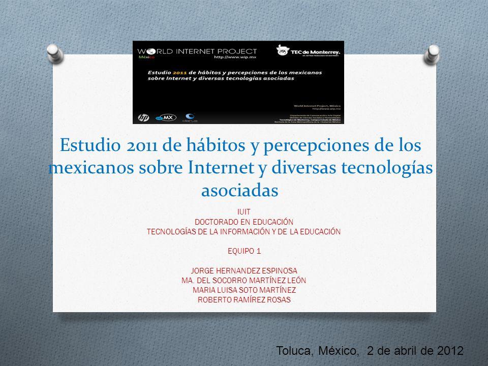 Estudio 2011 de hábitos y percepciones de los mexicanos sobre Internet y diversas tecnologías asociadas IUIT DOCTORADO EN EDUCACIÓN TECNOLOGÍAS DE LA INFORMACIÓN Y DE LA EDUCACIÓN EQUIPO 1 JORGE HERNANDEZ ESPINOSA MA.