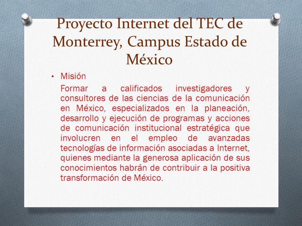 Proyecto Internet del TEC de Monterrey, Campus Estado de México Misión Formar a calificados investigadores y consultores de las ciencias de la comunicación en México, especializados en la planeación, desarrollo y ejecución de programas y acciones de comunicación institucional estratégica que involucren en el empleo de avanzadas tecnologías de información asociadas a Internet, quienes mediante la generosa aplicación de sus conocimientos habrán de contribuir a la positiva transformación de México.