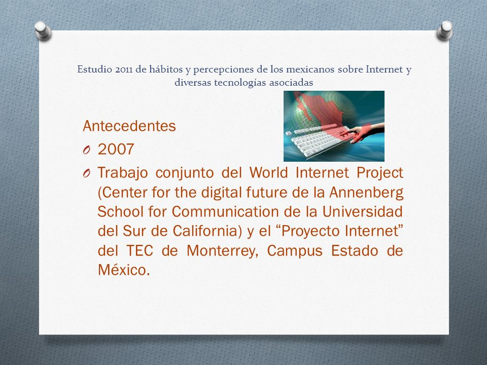 Estudio 2011 de hábitos y percepciones de los mexicanos sobre Internet y diversas tecnologías asociadas Antecedentes O 2007 O Trabajo conjunto del World Internet Project (Center for the digital future de la Annenberg School for Communication de la Universidad del Sur de California) y el Proyecto Internet del TEC de Monterrey, Campus Estado de México.