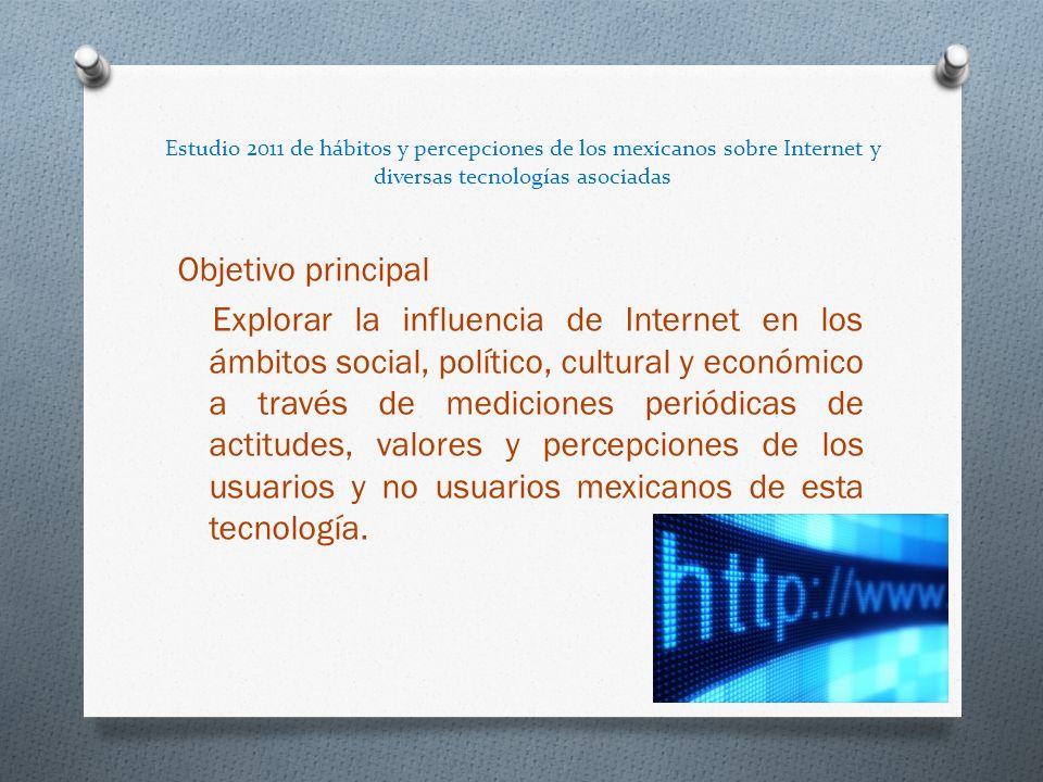 Estudio 2011 de hábitos y percepciones de los mexicanos sobre Internet y diversas tecnologías asociadas Objetivo principal Explorar la influencia de Internet en los ámbitos social, político, cultural y económico a través de mediciones periódicas de actitudes, valores y percepciones de los usuarios y no usuarios mexicanos de esta tecnología.